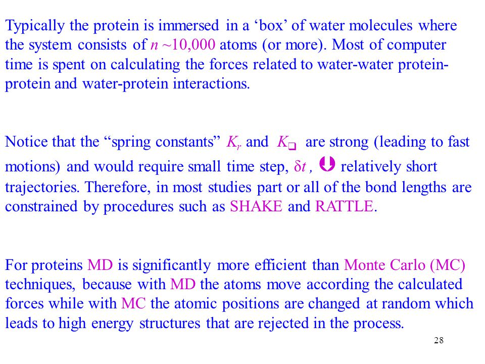 Typically the protein is immersed in a 'box' of water molecules where the system consists of n ~10,000 atoms (or more). Most of computer time is spent on calculating the forces related to water-water protein-protein and water-protein interactions.