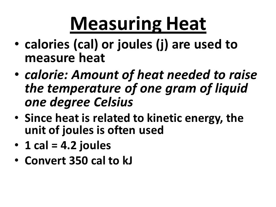 Measuring Heat calories (cal) or joules (j) are used to measure heat