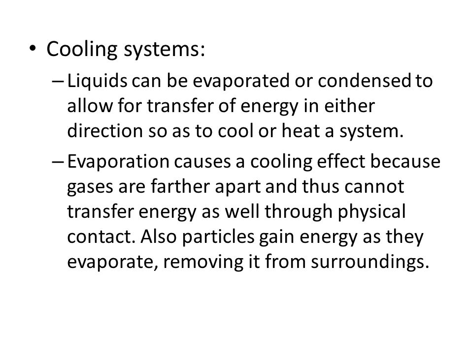 Cooling systems: Liquids can be evaporated or condensed to allow for transfer of energy in either direction so as to cool or heat a system.