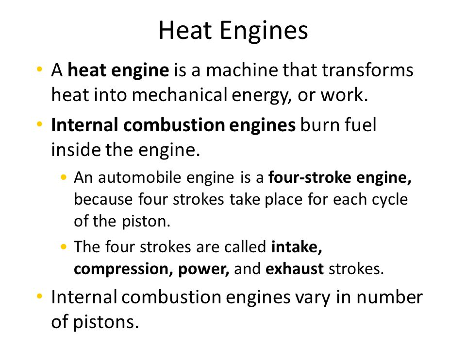 Heat Engines A heat engine is a machine that transforms heat into mechanical energy, or work.