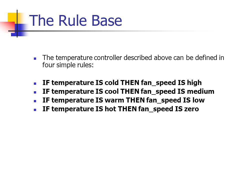 The Rule Base The temperature controller described above can be defined in four simple rules: IF temperature IS cold THEN fan_speed IS high.