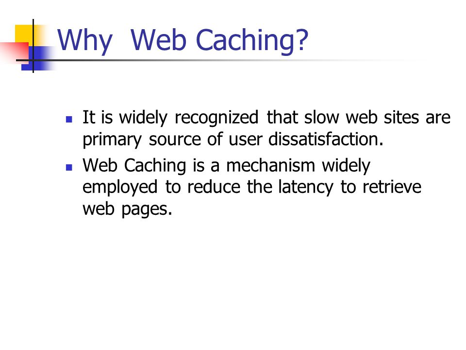 Why Web Caching It is widely recognized that slow web sites are primary source of user dissatisfaction.