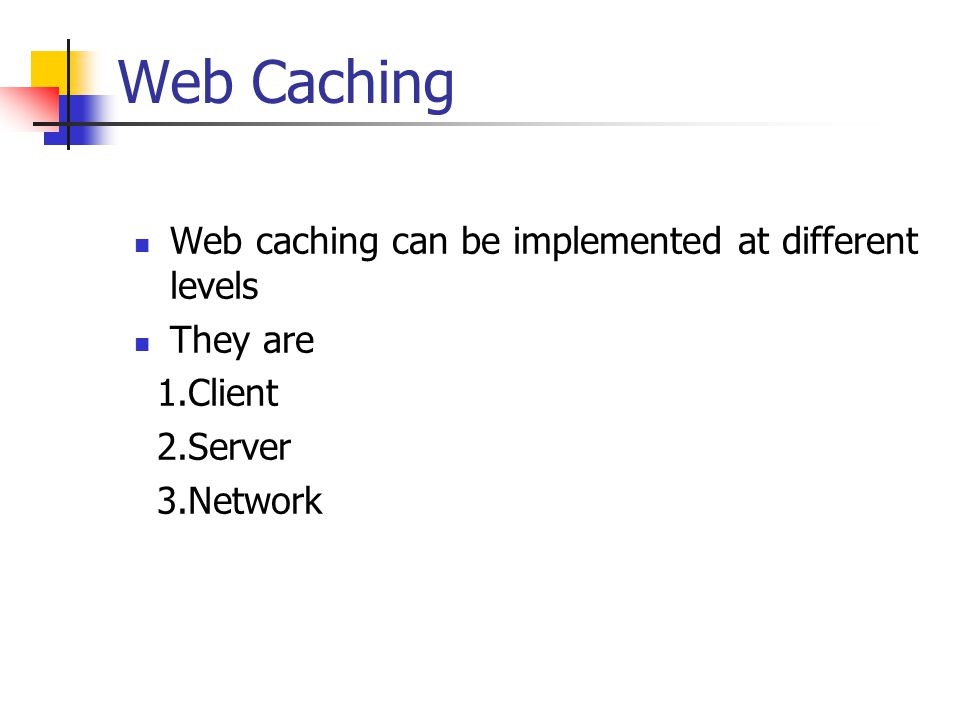 Web Caching Web caching can be implemented at different levels
