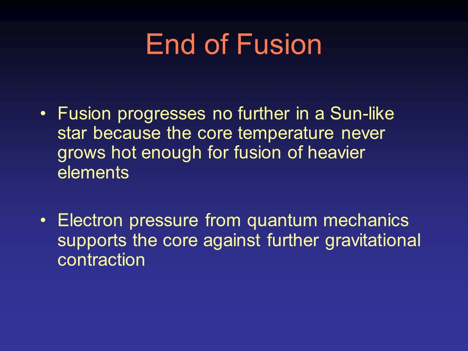End of Fusion Fusion progresses no further in a Sun-like star because the core temperature never grows hot enough for fusion of heavier elements.