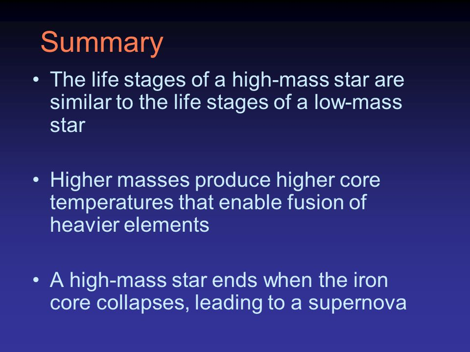 Summary The life stages of a high-mass star are similar to the life stages of a low-mass star.