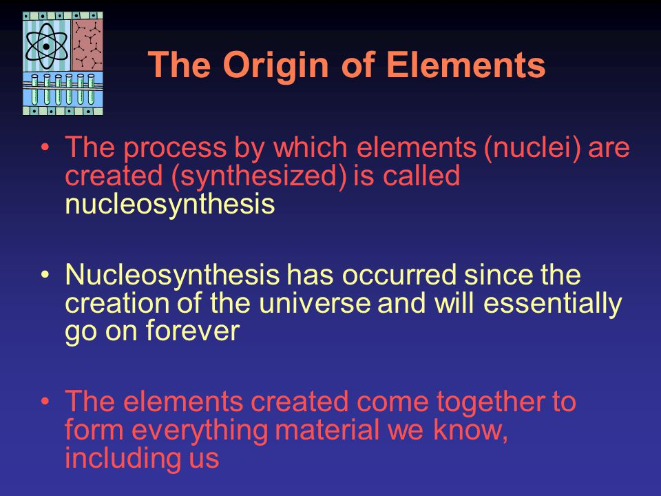 The Origin of Elements The process by which elements (nuclei) are created (synthesized) is called nucleosynthesis.