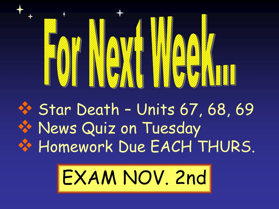 EXAM NOV. 2nd Star Death – Units 67, 68, 69 News Quiz on Tuesday