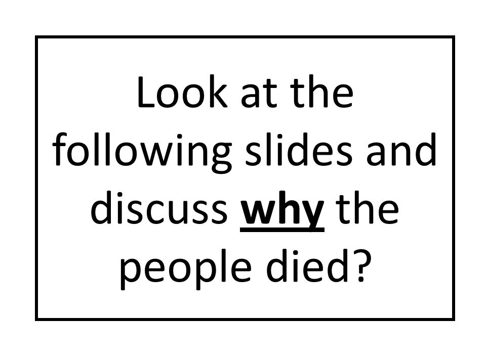 Look at the following slides and discuss why the people died