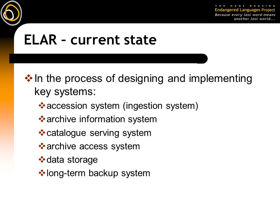 ELAR – current state In the process of designing and implementing key systems: accession system (ingestion system)