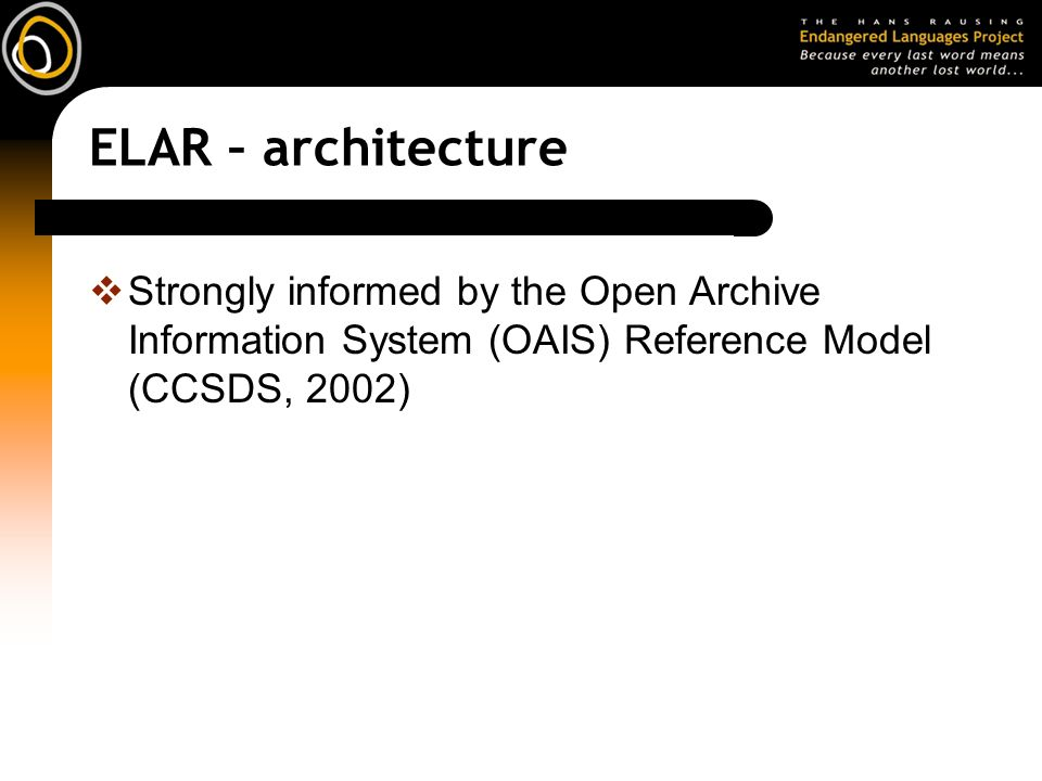 ELAR – architecture Strongly informed by the Open Archive Information System (OAIS) Reference Model (CCSDS, 2002)