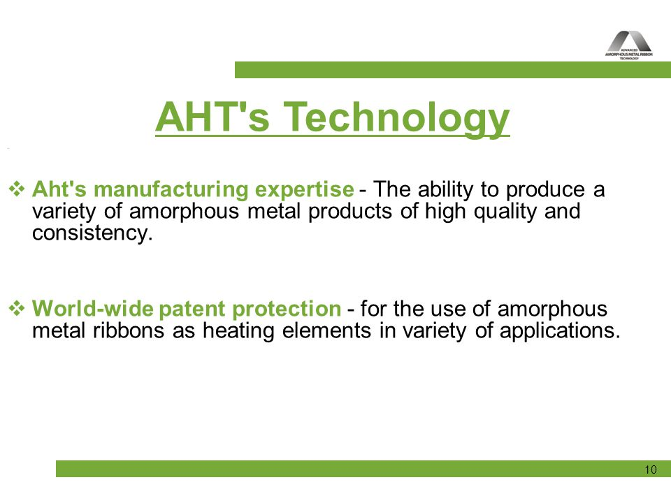 AHT s Technology . Aht s manufacturing expertise - The ability to produce a variety of amorphous metal products of high quality and consistency.
