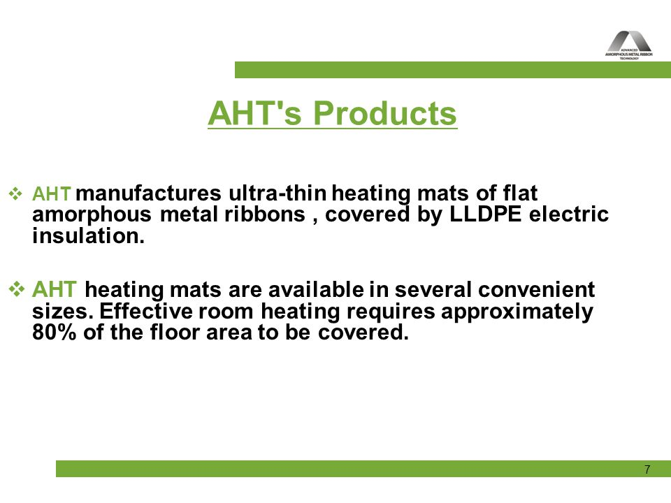 AHT s Products AHT manufactures ultra-thin heating mats of flat amorphous metal ribbons , covered by LLDPE electric insulation.