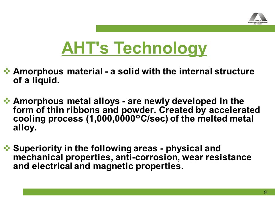 AHT s Technology Amorphous material - a solid with the internal structure of a liquid.