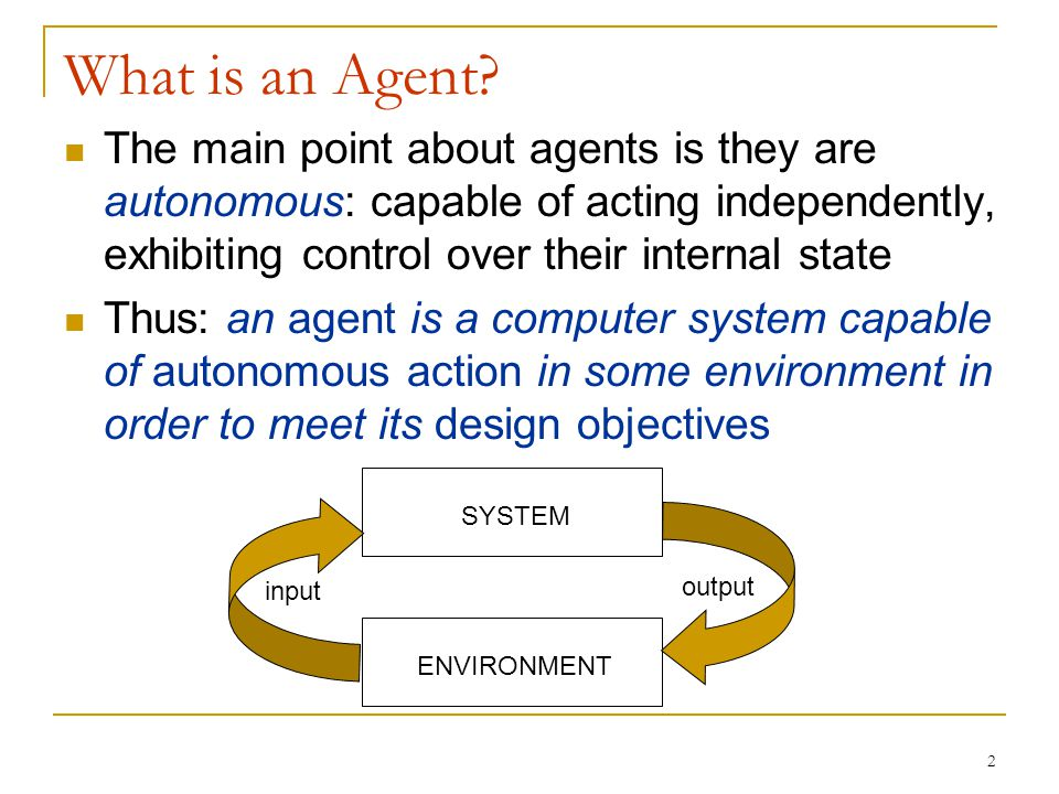 What is an Agent The main point about agents is they are autonomous: capable of acting independently, exhibiting control over their internal state.