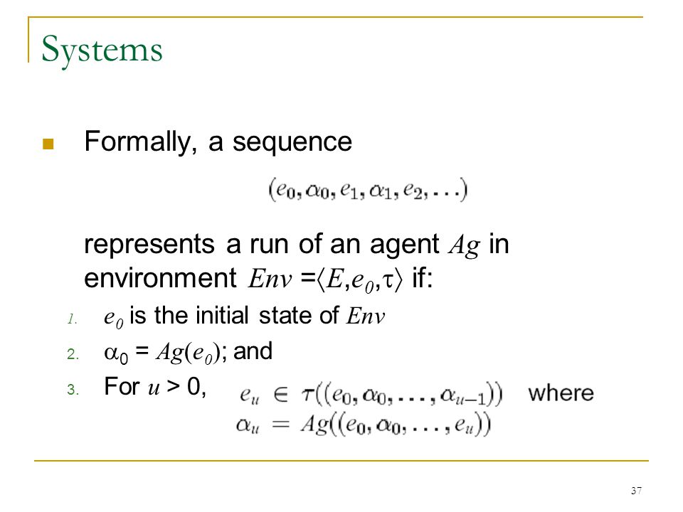 Systems Formally, a sequence represents a run of an agent Ag in environment Env =E,e0, if: e0 is the initial state of Env.