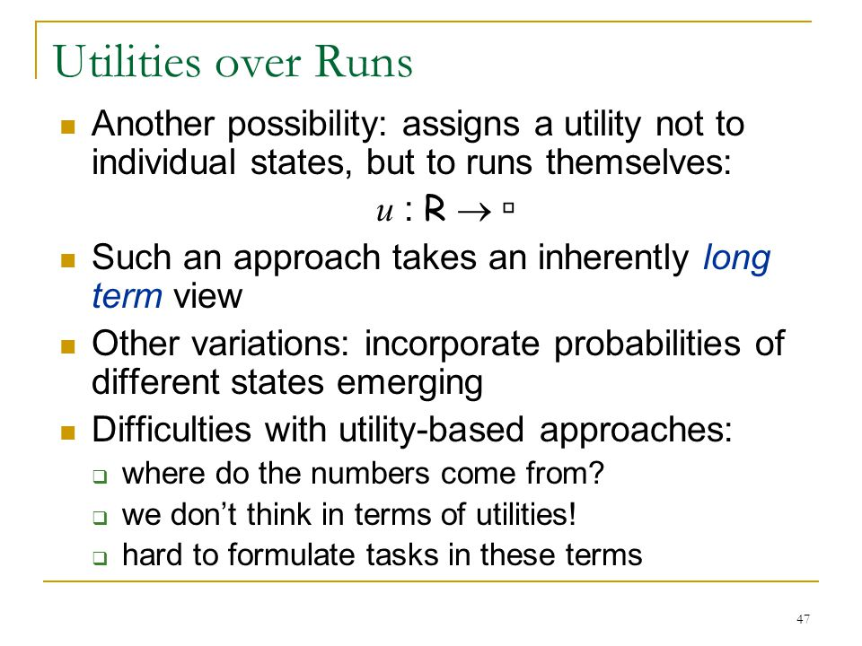 Utilities over Runs Another possibility: assigns a utility not to individual states, but to runs themselves: