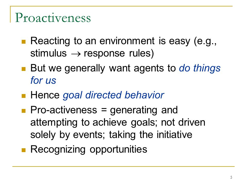 Proactiveness Reacting to an environment is easy (e.g., stimulus  response rules) But we generally want agents to do things for us.