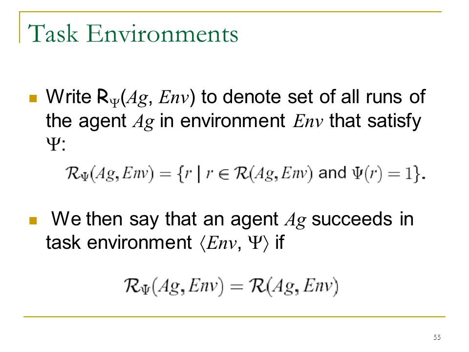 Task Environments Write R(Ag, Env) to denote set of all runs of the agent Ag in environment Env that satisfy :