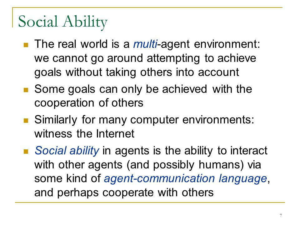 Social Ability The real world is a multi-agent environment: we cannot go around attempting to achieve goals without taking others into account.