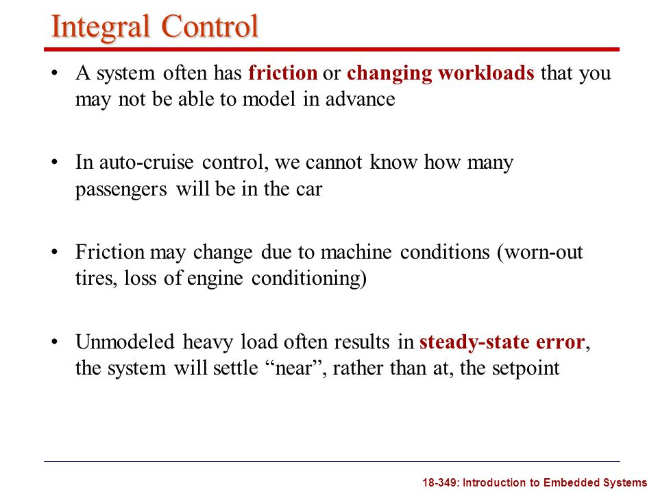 Integral Control A system often has friction or changing workloads that you may not be able to model in advance.