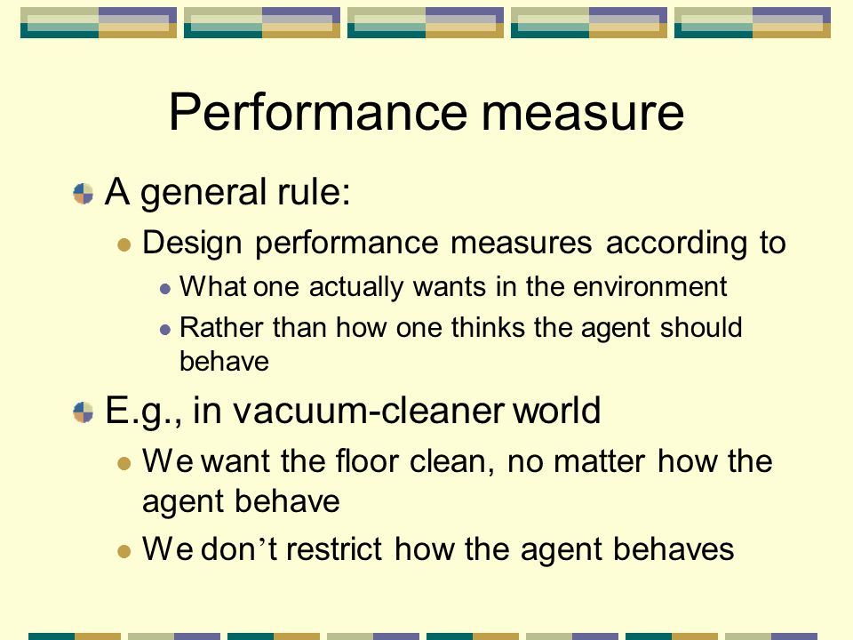 Performance measure A general rule: E.g., in vacuum-cleaner world