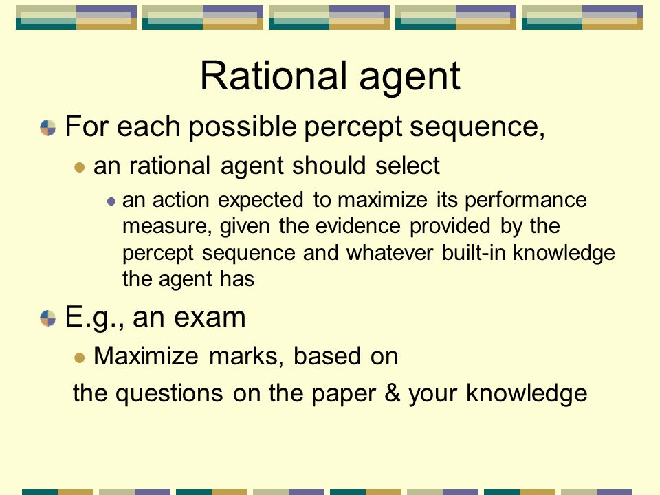 Rational agent For each possible percept sequence, E.g., an exam