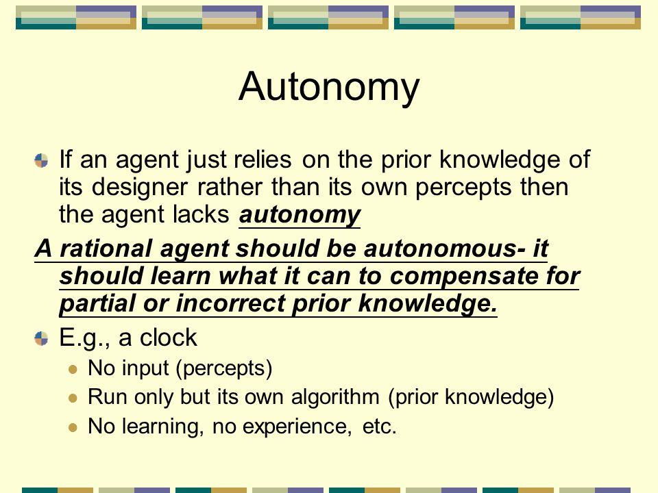 Autonomy If an agent just relies on the prior knowledge of its designer rather than its own percepts then the agent lacks autonomy.