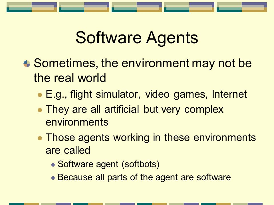 Software Agents Sometimes, the environment may not be the real world