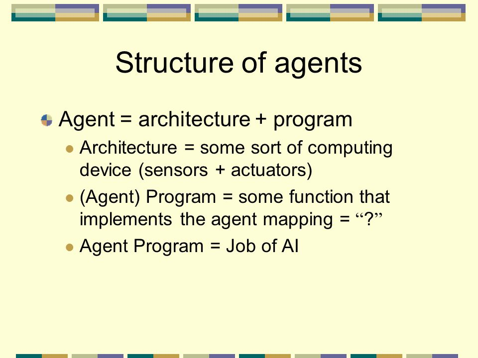 Structure of agents Agent = architecture + program