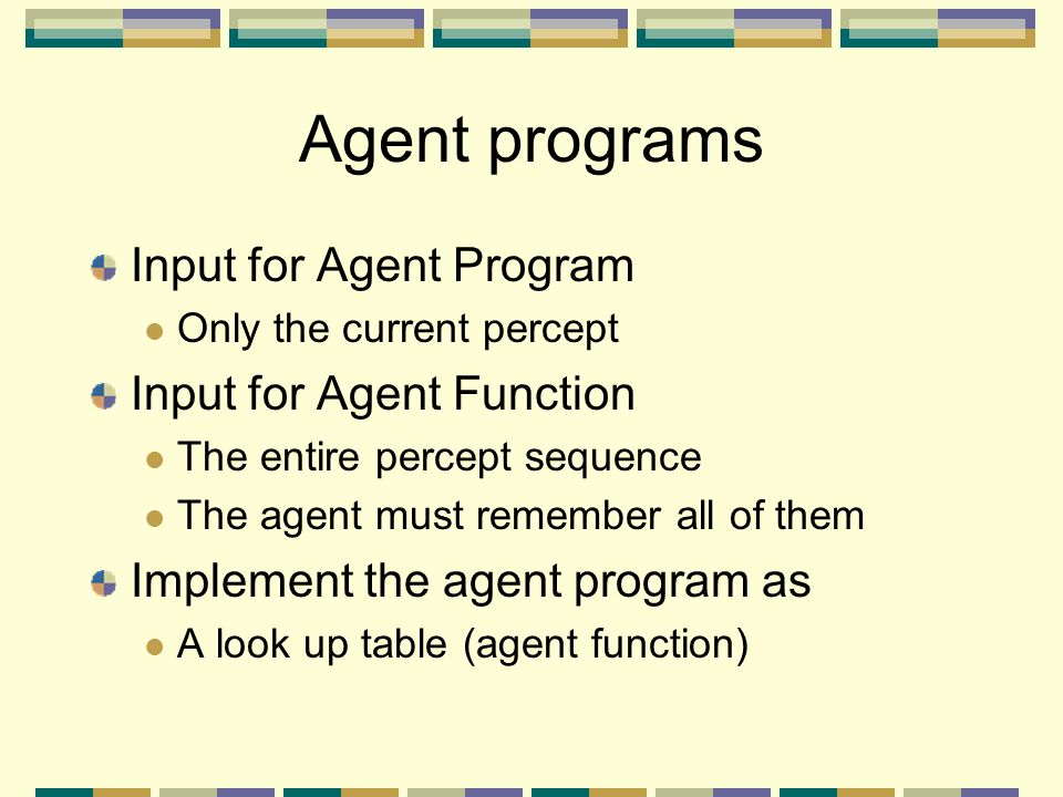 Agent programs Input for Agent Program Input for Agent Function