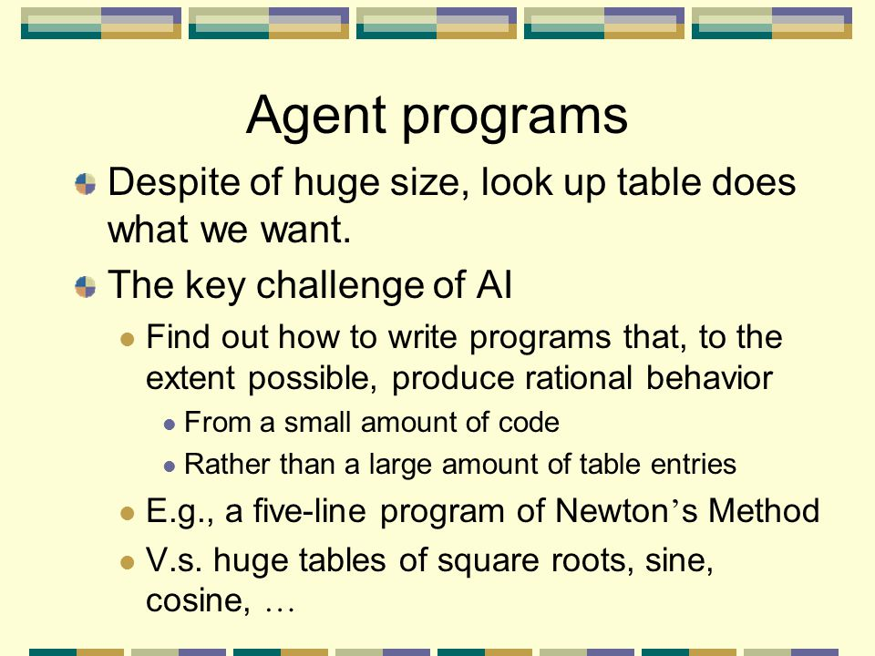 Agent programs Despite of huge size, look up table does what we want.