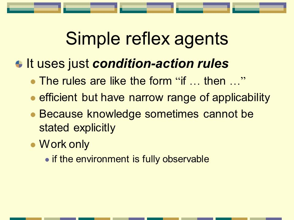 Simple reflex agents It uses just condition-action rules