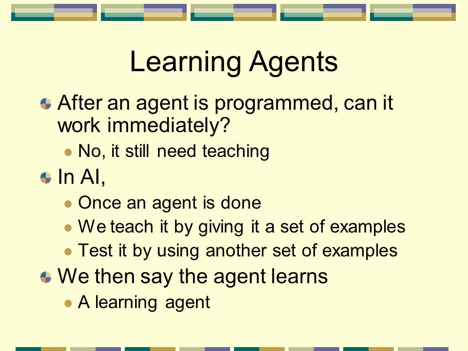 Learning Agents After an agent is programmed, can it work immediately