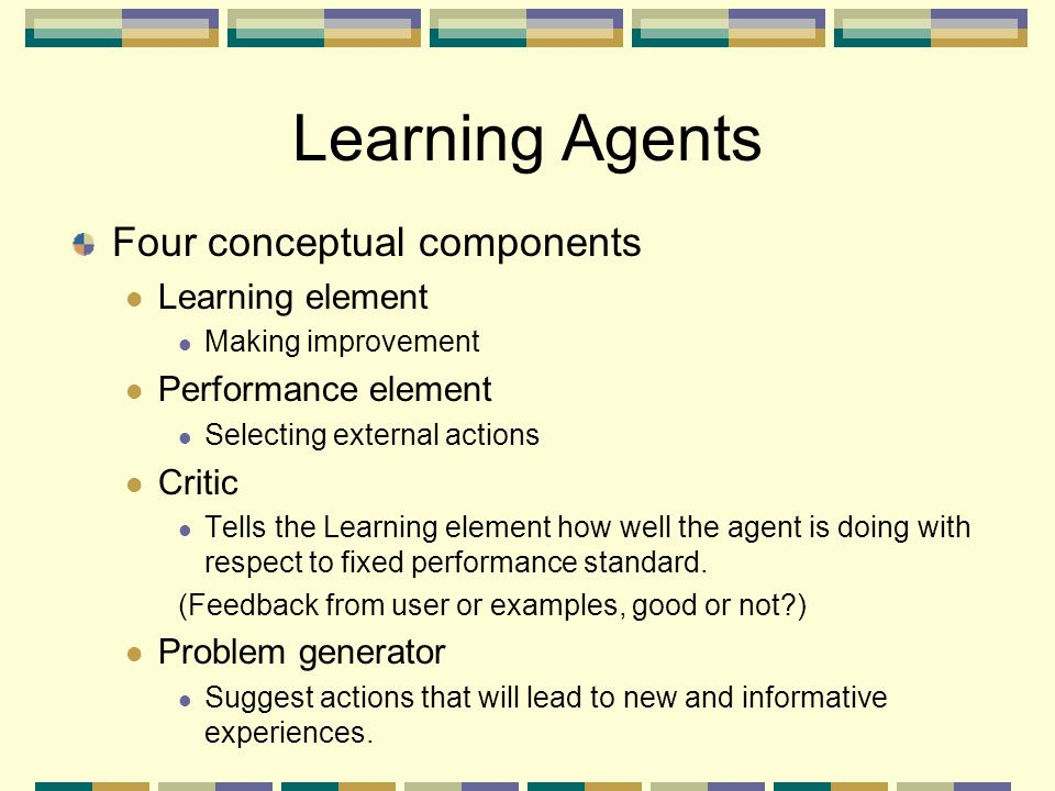 Learning Agents Four conceptual components Learning element