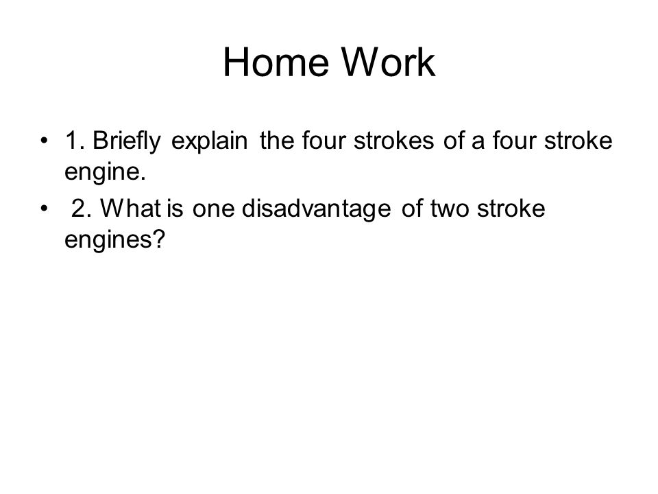 Home Work 1. Briefly explain the four strokes of a four stroke engine.