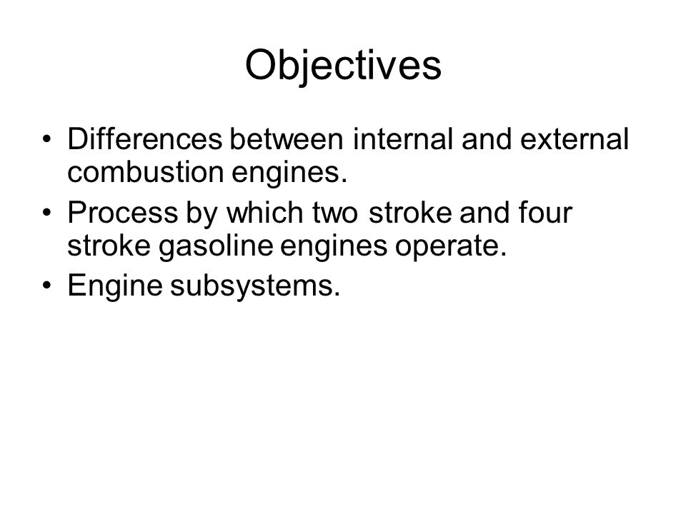 Objectives Differences between internal and external combustion engines. Process by which two stroke and four stroke gasoline engines operate.
