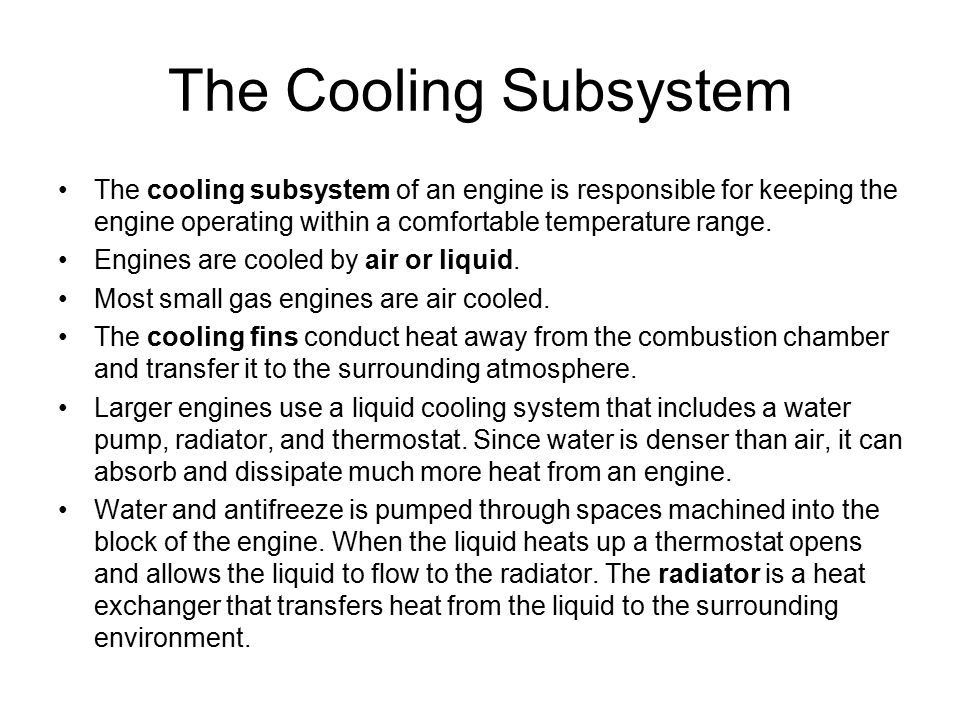 The Cooling Subsystem The cooling subsystem of an engine is responsible for keeping the engine operating within a comfortable temperature range.