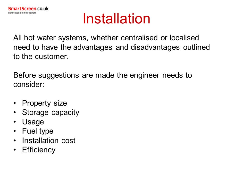 Installation All hot water systems, whether centralised or localised need to have the advantages and disadvantages outlined to the customer.