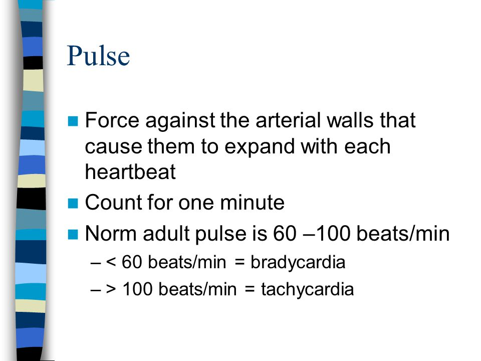 Pulse Force against the arterial walls that cause them to expand with each heartbeat. Count for one minute.