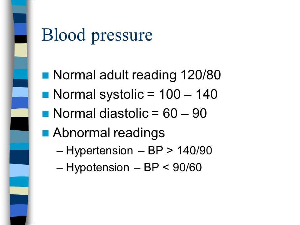 Blood pressure Normal adult reading 120/80 Normal systolic = 100 – 140
