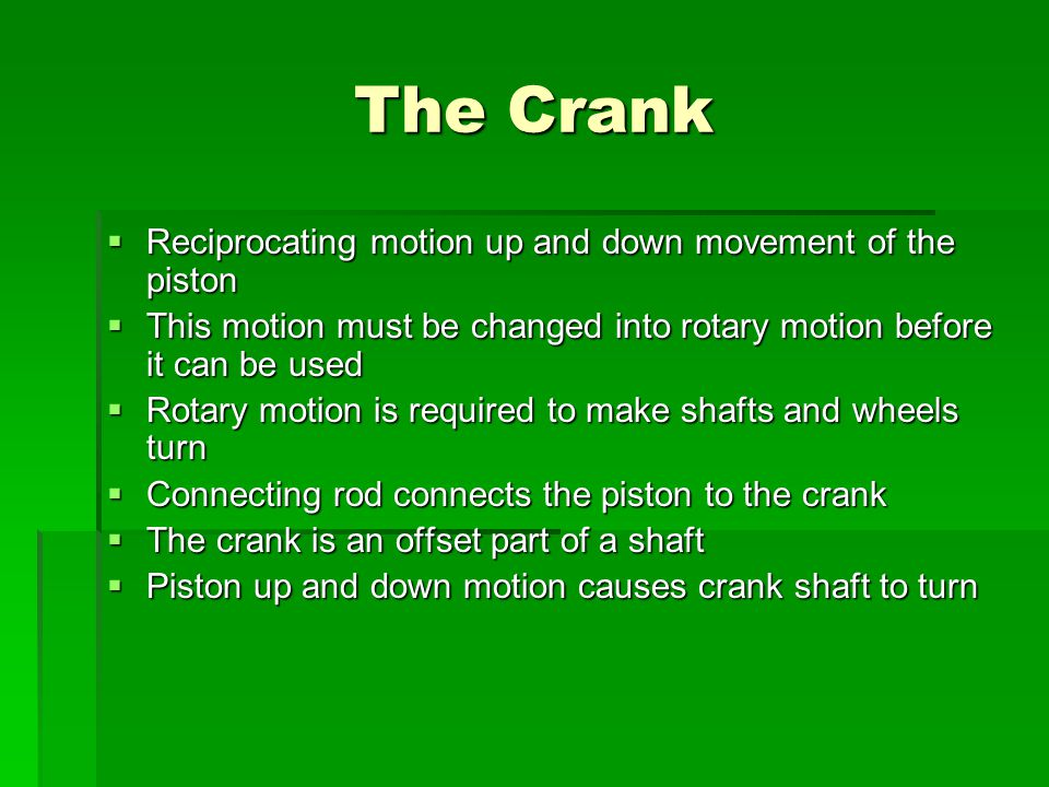 The Crank Reciprocating motion up and down movement of the piston