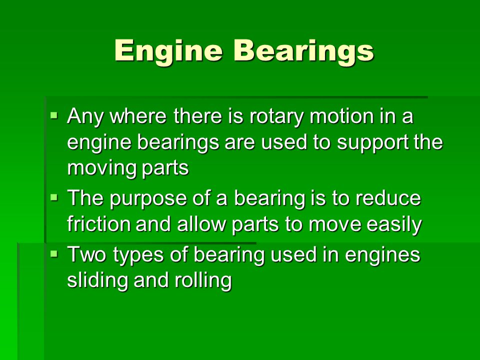 Engine Bearings Any where there is rotary motion in a engine bearings are used to support the moving parts.