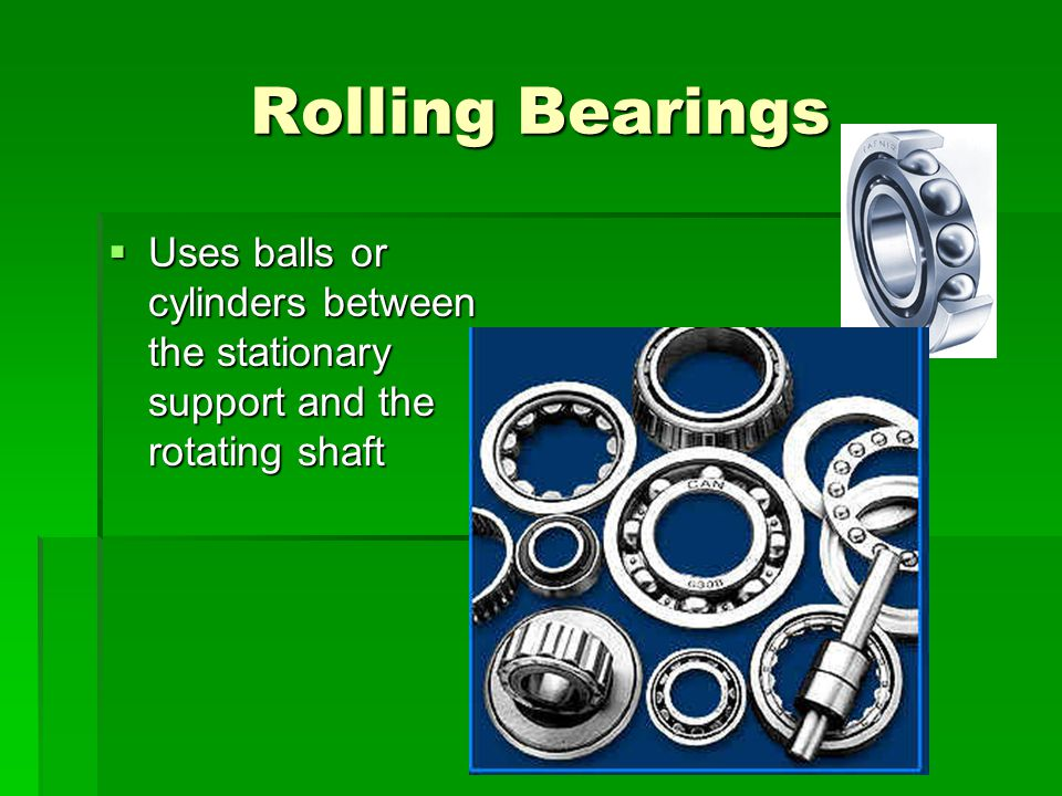 Rolling Bearings Uses balls or cylinders between the stationary support and the rotating shaft