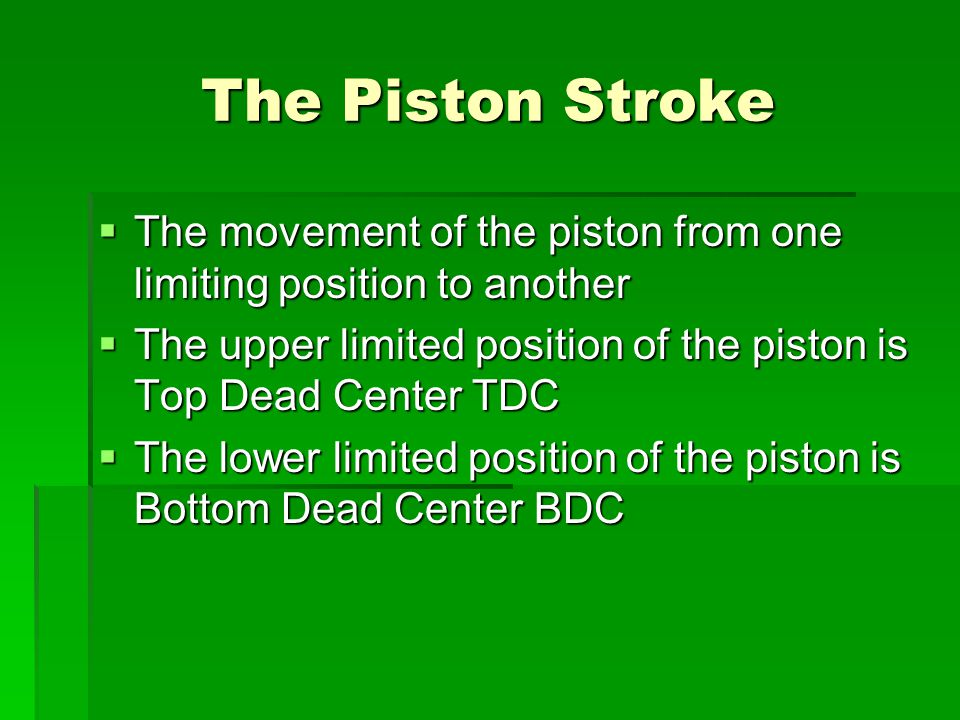 The Piston Stroke The movement of the piston from one limiting position to another. The upper limited position of the piston is Top Dead Center TDC.