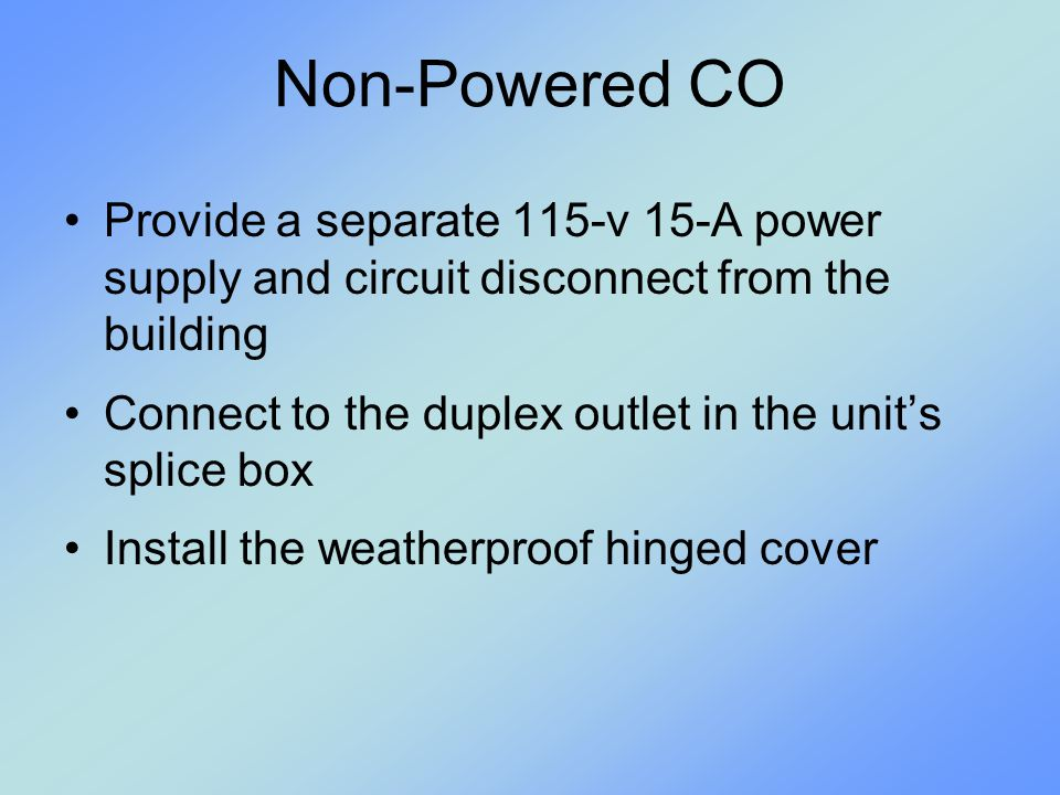 Non-Powered CO Provide a separate 115-v 15-A power supply and circuit disconnect from the building.