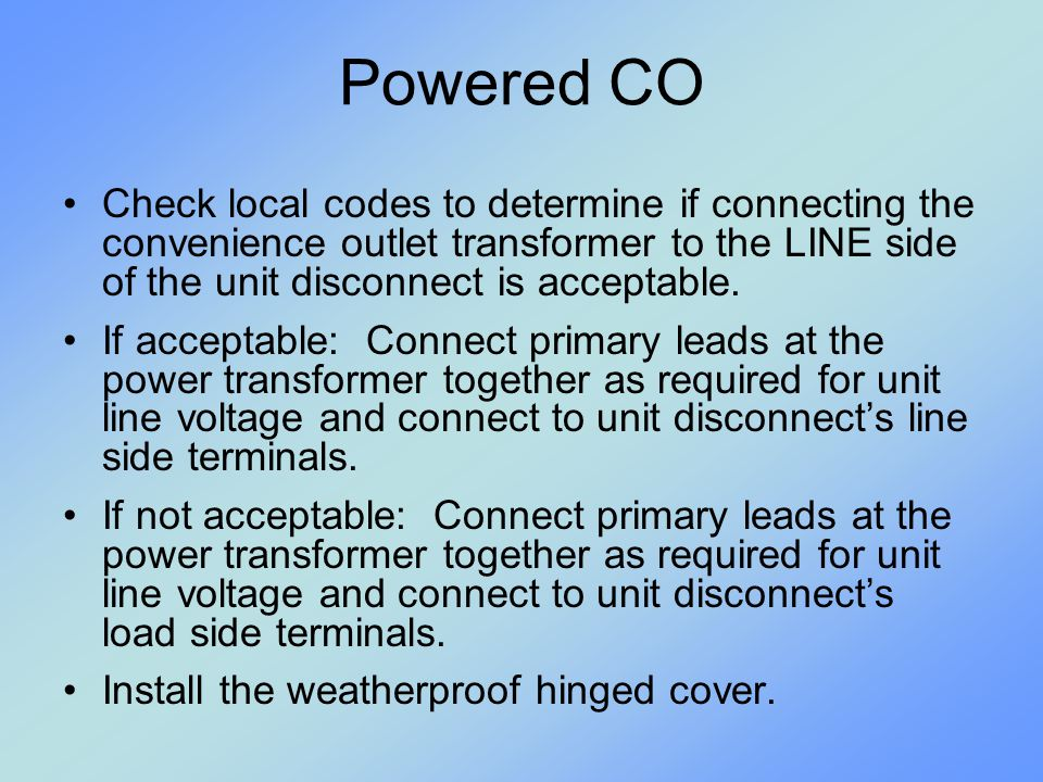 Powered CO Check local codes to determine if connecting the convenience outlet transformer to the LINE side of the unit disconnect is acceptable.