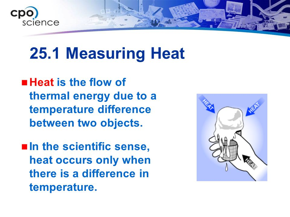 25.1 Measuring Heat Heat is the flow of thermal energy due to a temperature difference between two objects.