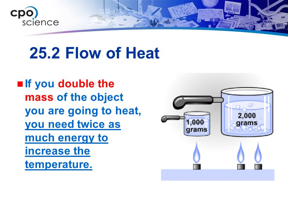 25.2 Flow of Heat If you double the mass of the object you are going to heat, you need twice as much energy to increase the temperature.
