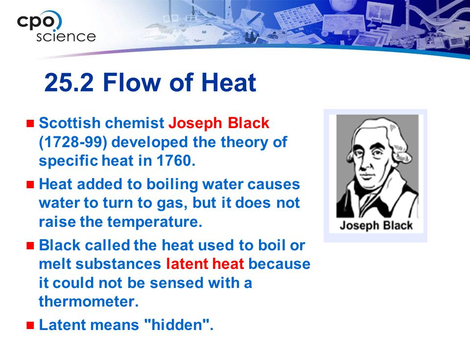 25.2 Flow of Heat Scottish chemist Joseph Black (1728-99) developed the theory of specific heat in 1760.