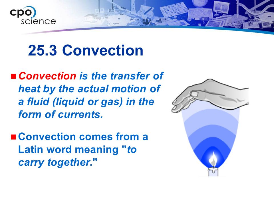 25.3 Convection Convection is the transfer of heat by the actual motion of a fluid (liquid or gas) in the form of currents.